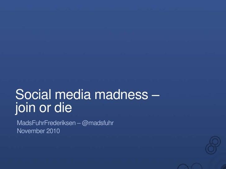 Social media madness –join or die<br />MadsFuhrFrederiksen – @madsfuhr<br />November 2010<br />