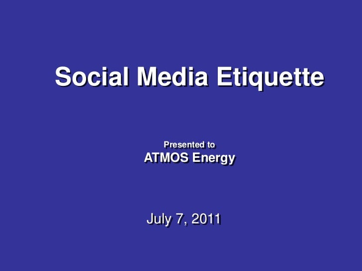 Social Media Etiquette         Presented to       ATMOS Energy       July 7, 2011