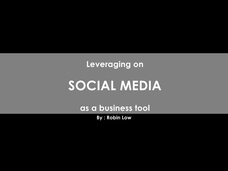 By : Robin Low Leveraging on SOCIAL MEDIA as a business tool
