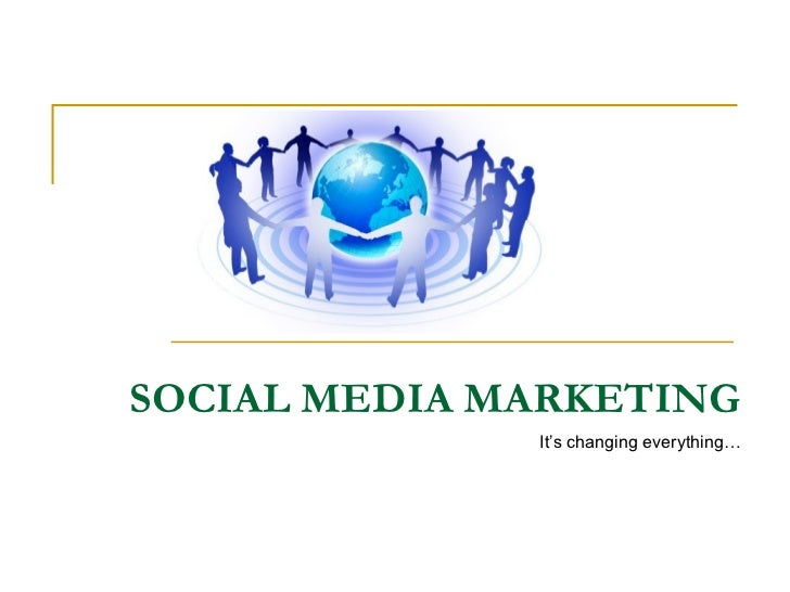 SOCIAL MEDIA MARKETING It's changing everything…