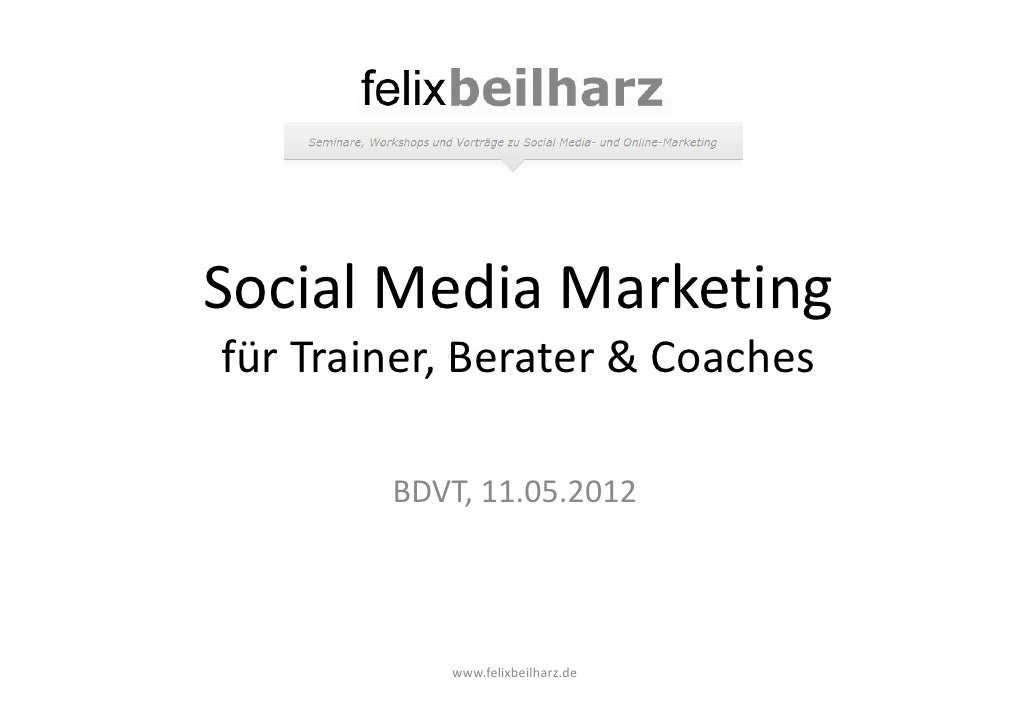 Social Media Marketingfür Trainer, Berater & Coaches        BDVT, 11.05.2012           www.felixbeilharz.de