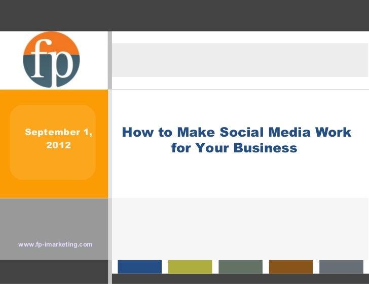 September 1,           How to Make Social Media Work     2012                     for Your Businesswww.fp-imarketing.com