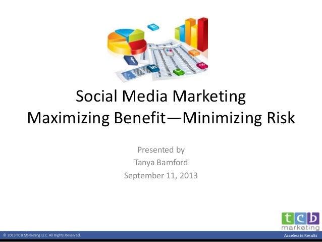 © 2013 TCB Marketing LLC. All Rights Reserved. Accelerate Results Social Media Marketing Maximizing Benefit—Minimizing Ris...