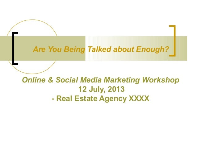 Are You Being Talked about Enough?  Online & Social Media Marketing Workshop 12 July, 2013 - Real Estate Agency XXXX