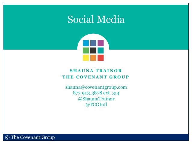S H A U N A T R A I N O R T H E C O V E N A N T G R O U P Social Media © The Covenant Group shauna@covenantgroup.com 877.9...