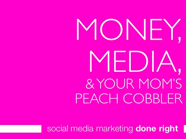 MONEY,        MEDIA,          YOUR MOM'S        PEACH COBBLER social media marketing done right