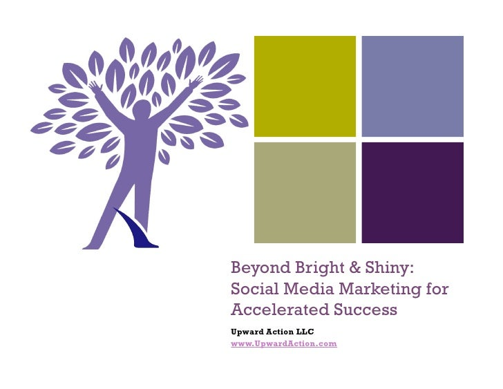 +         Beyond Bright & Shiny:     Social Media Marketing for     Accelerated Success     Upward Action LLC     www.Upwa...