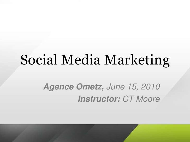 Social Media Marketing<br />AgenceOmetz, June 15, 2010<br />Instructor: CT Moore<br />