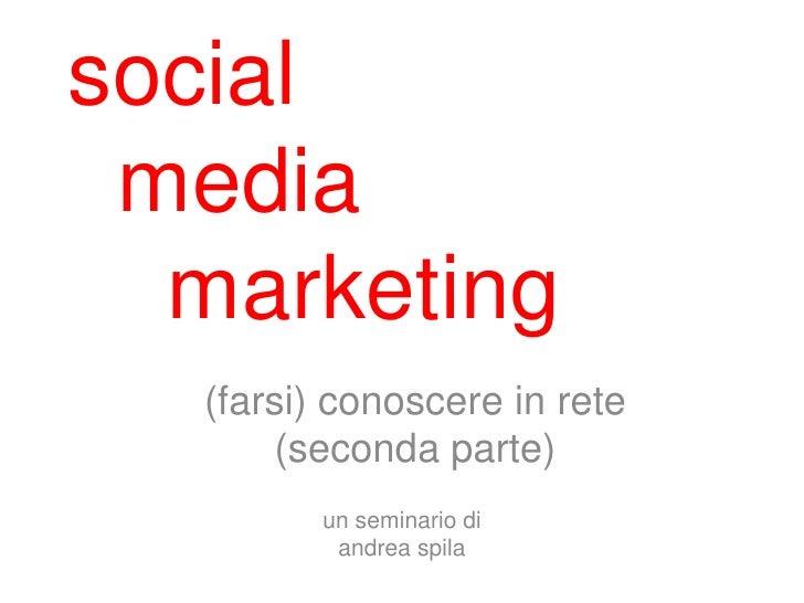 social media  marketing   (farsi) conoscere in rete       (seconda parte)          un seminario di           andrea spila