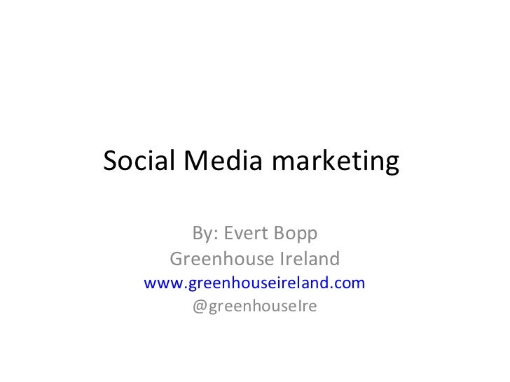 Social Media marketing  By: Evert Bopp Greenhouse Ireland www.greenhouseireland.com @greenhouseIre
