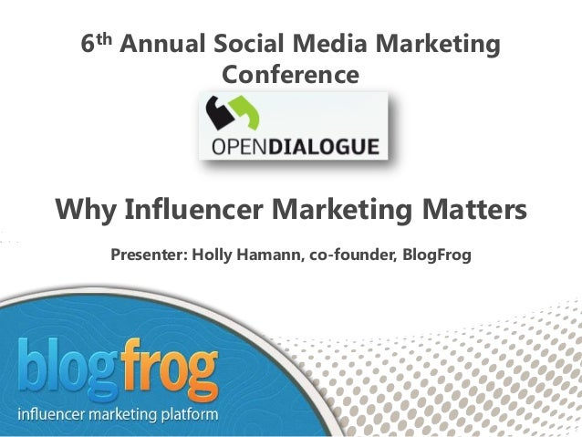 6th Annual Social Media Marketing             ConferenceWhy Influencer Marketing Matters   Presenter: Holly Hamann, co-fou...
