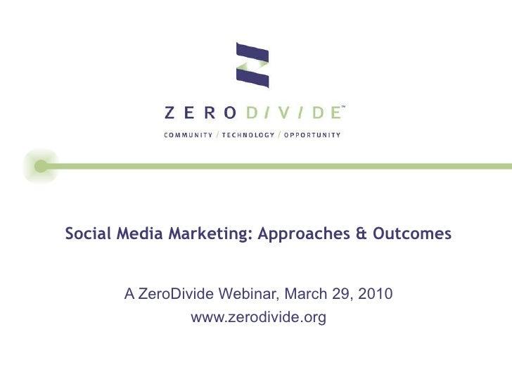 Social Media Marketing: Approaches & Outcomes  A ZeroDivide Webinar, March 29, 2010 www.zerodivide.org