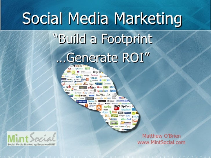 "Social Media Marketing "" Build a Footprint … Generate ROI"" Matthew O'Brien www.MintSocial.com"
