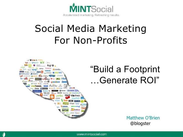 "Social Media Marketing For Non-Profits Matthew O'Brien @blogster  "" Build a Footprint … Generate ROI"""