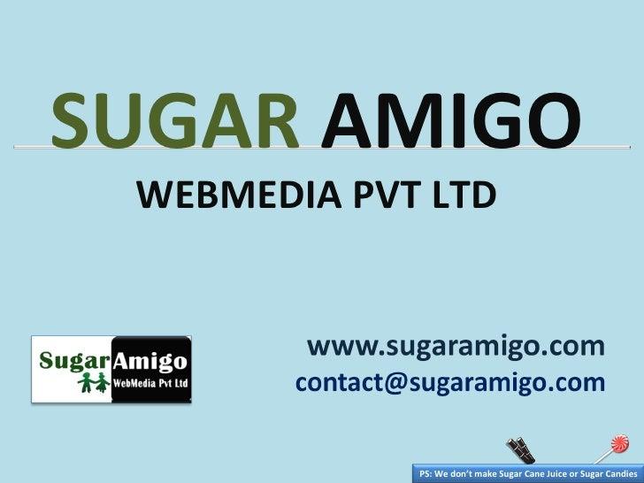 SUGAR  AMIGO   WEBMEDIA PVT LTD PS: We don't make Sugar Cane Juice or Sugar Candies