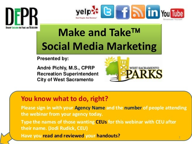 Make and Take Social Media Marketing Presented by: André Pichly, M.S., CPRP Recreation Superintendent City of West Sacram...