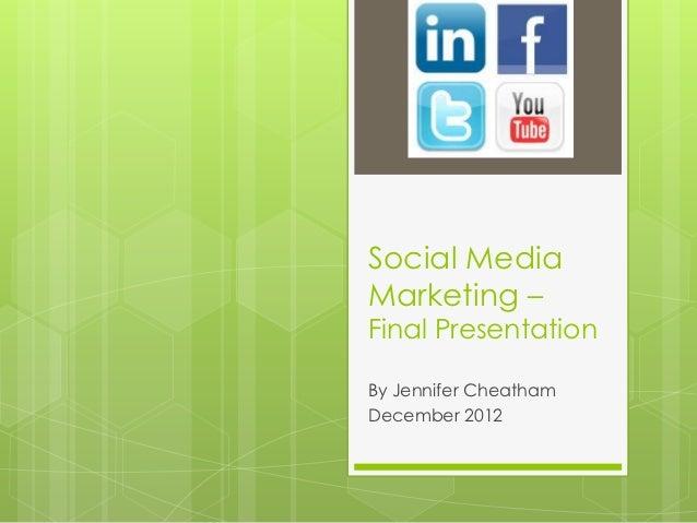 Social MediaMarketing –Final PresentationBy Jennifer CheathamDecember 2012