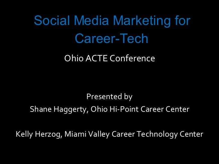 Social Media Marketing for Career-Tech Ohio ACTE Conference Presented by Shane Haggerty, Ohio Hi-Point Career Center Kelly...