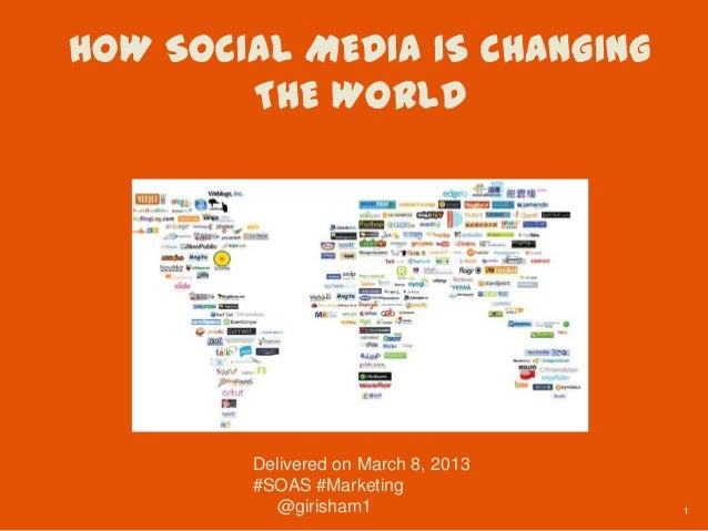 HOW SOCIAL MEDIA IS CHANGING        THE WORLD        Delivered on March 8, 2013        #SOAS #Marketing          @girisham...