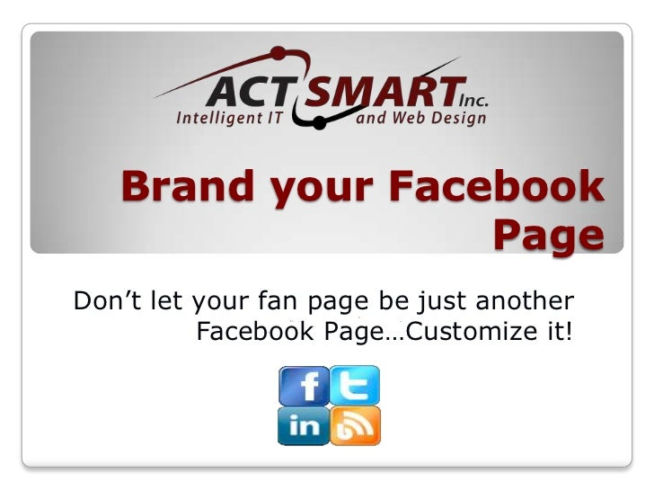 Brand your Facebook Page<br />Don't let your fan page be just another Facebook Page…Customize it!<br />