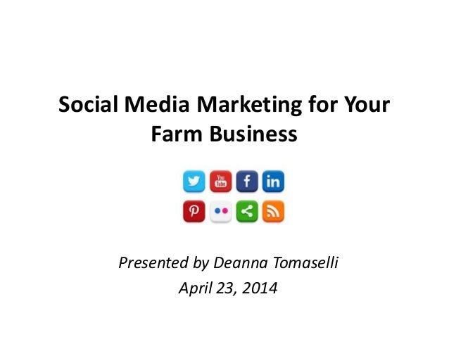 Social Media Marketing for Your Farm Business Presented by Deanna Tomaselli April 23, 2014