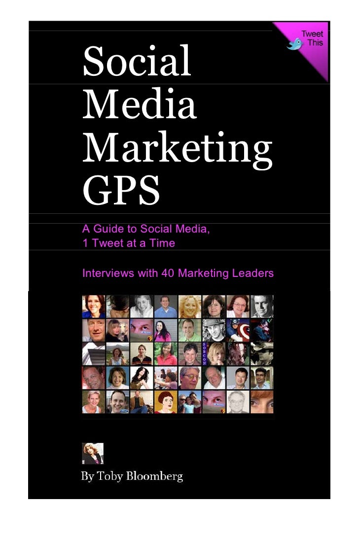 Social Media Marketing GPS A Guide to Social Media, 1 Tweet at a Time  Interviews with 40 Marketing Leaders