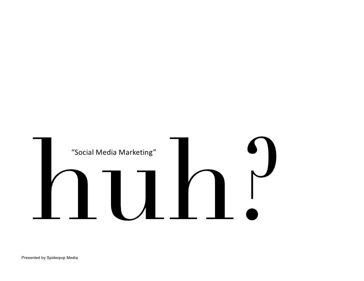"huh?                        ""SocialMediaMarketing""     Presented by Spiderpop Media"