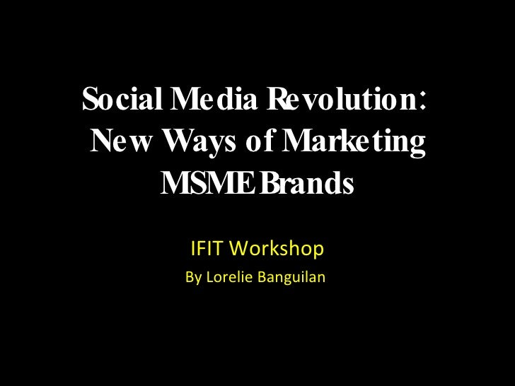 Social Media Revolution:  New Ways of Marketing MSME Brands <ul><li>IFIT Workshop </li></ul><ul><li>By Lorelie Banguilan  ...
