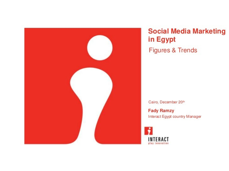 Social Media Marketingin EgyptFigures & TrendsCairo, December 20thFady RamzyInteract Egypt country Manager