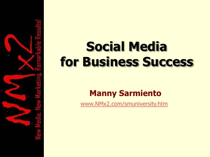 Social Media for Business Success<br />Manny Sarmiento<br />www.NMx2.com/smuniversity.htm<br />