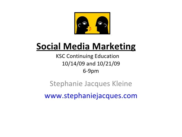 Social Media Marketing KSC Continuing Education  10/14/09 and 10/21/09 6-9pm Stephanie Jacques Kleine www.stephaniejacques...