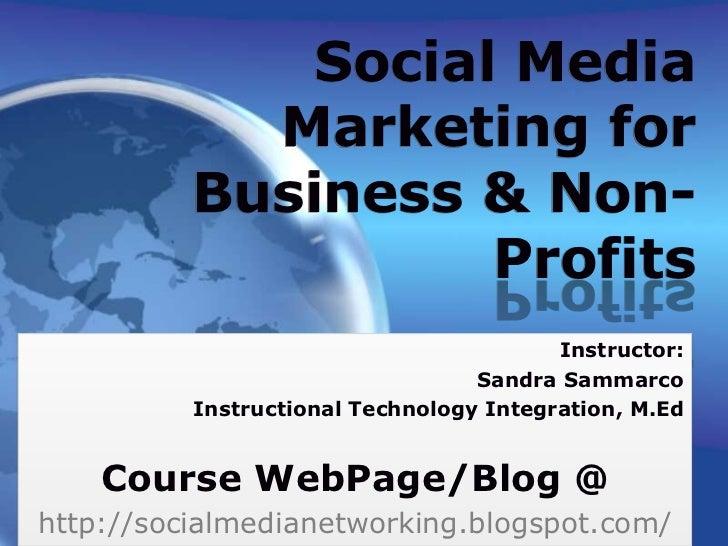 Social Media Marketing for Business & Non-Profits<br />Instructor:<br />Sandra Sammarco<br />Instructional Technology Inte...