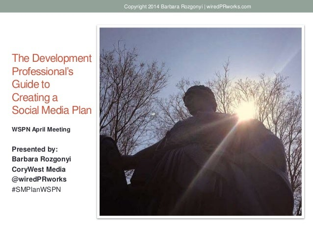 The Development Professional's Guide to Creating a Social Media Plan WSPN April Meeting Presented by: Barbara Rozgonyi Cor...