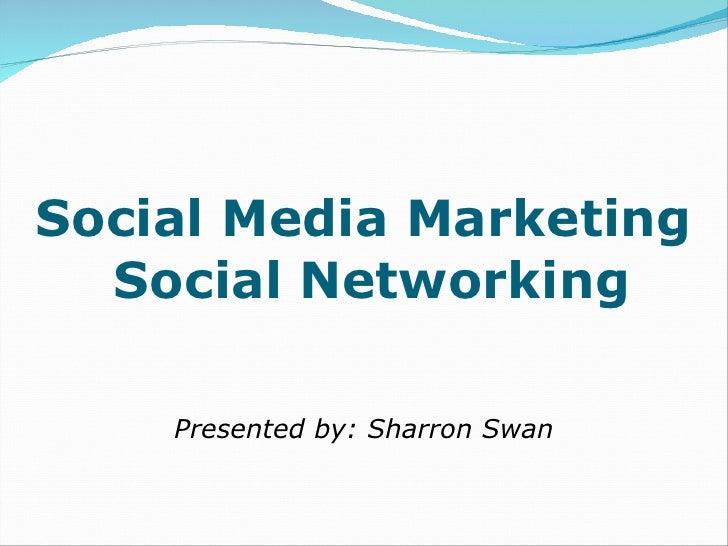 Social Media Marketing  Social Networking <ul><li>Presented by: Sharron Swan </li></ul>