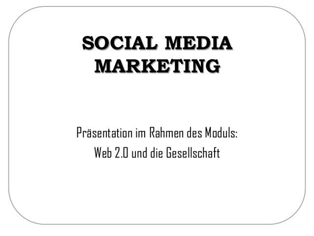 SOCIAL MEDIA MARKETING Präsentation im Rahmen des Moduls: Web 2.0 und die Gesellschaft
