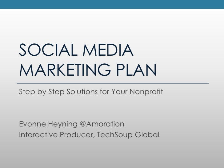 SOCIAL MEDIAMARKETING PLANStep by Step Solutions for Your NonprofitEvonne Heyning @AmorationInteractive Producer, TechSoup...