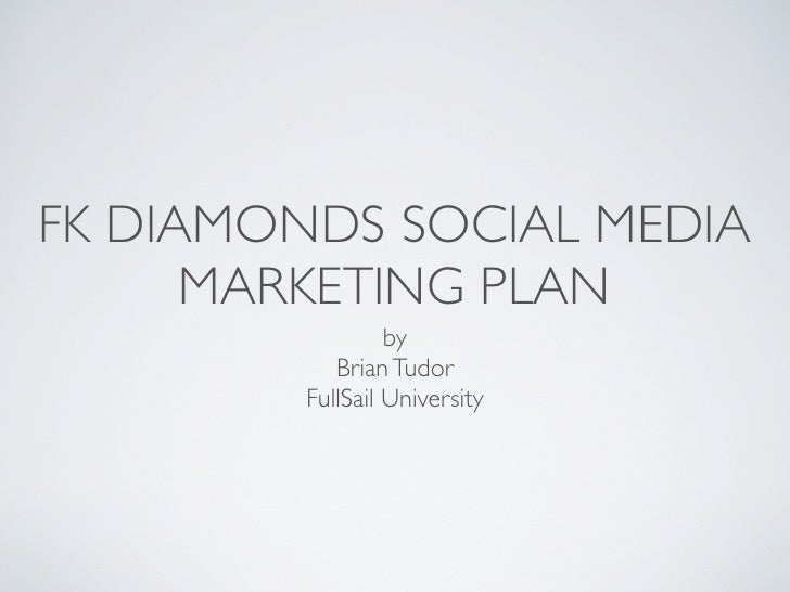 FK DIAMONDS SOCIAL MEDIA       MARKETING PLAN                   by             Brian Tudor          FullSail University
