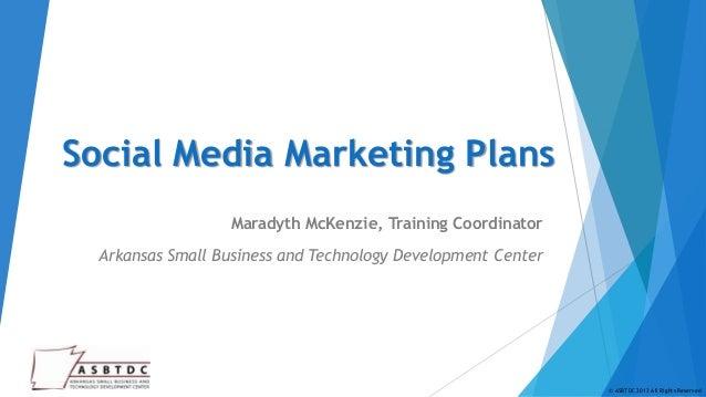 Social Media Marketing Plans                  Maradyth McKenzie, Training Coordinator  Arkansas Small Business and Technol...