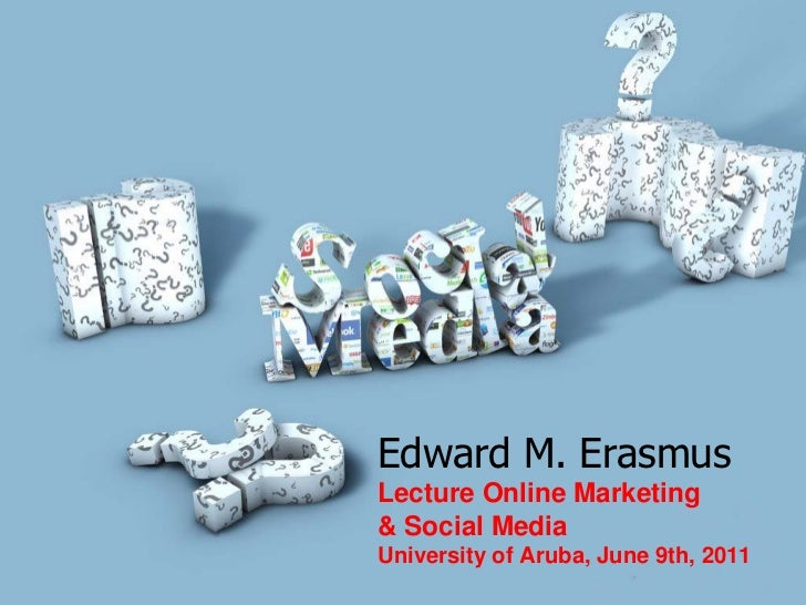 Edward M. ErasmusLecture Online Marketing& Social MediaUniversity of Aruba, June 9th, 2011