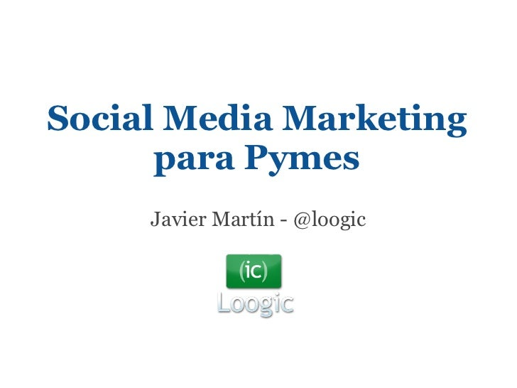 Social Media Marketing      para Pymes     Javier Martín - @loogic