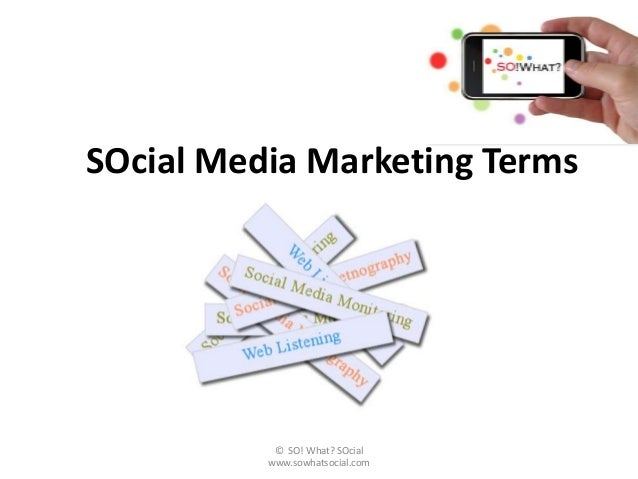 SOcial Media Marketing Terms           © SO! What? SOcial          www.sowhatsocial.com