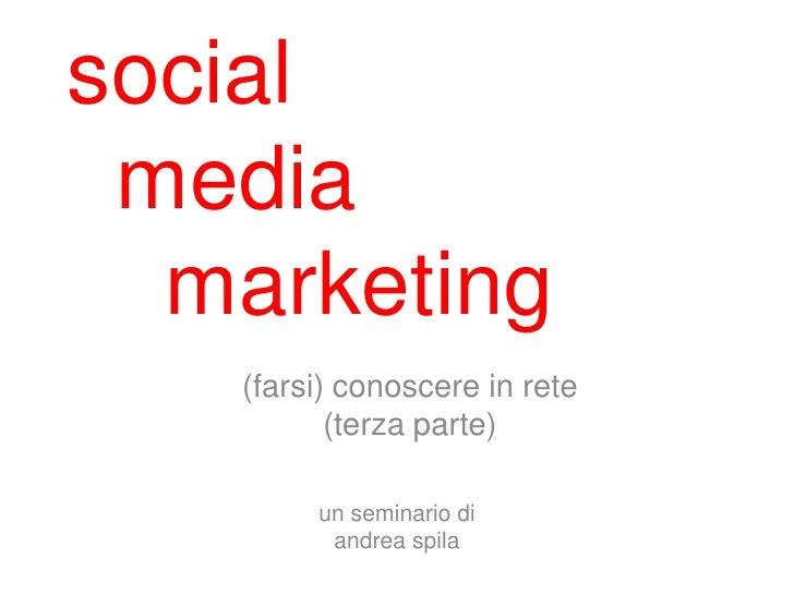 social media  marketing   (farsi) conoscere in rete          (terza parte)        un seminario di         andrea spila