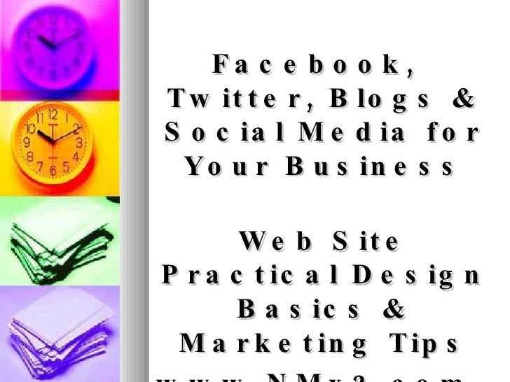 <ul><li>Facebook, Twitter, Blogs & Social Media for Your Business </li></ul><ul><li>Web Site Practical Design Basics & Mar...