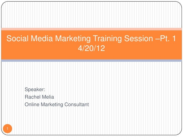 Social Media Marketing Training Session –Pt. 1                  4/20/12    Speaker:    Rachel Melia    Online Marketing Co...