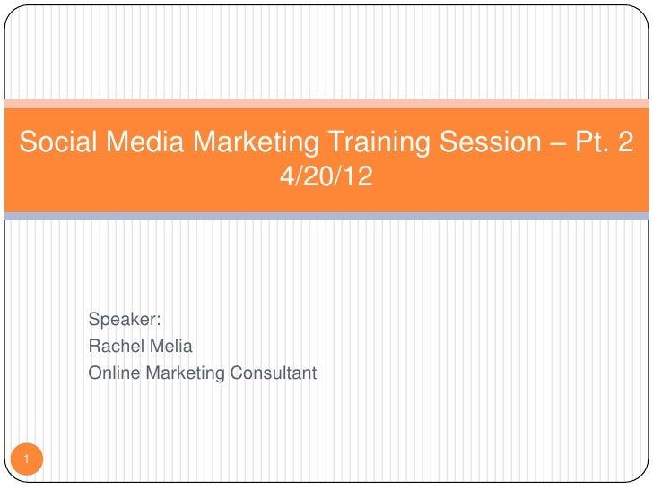 Social Media Marketing Training Session – Pt. 2                   4/20/12     Speaker:     Rachel Melia     Online Marketi...