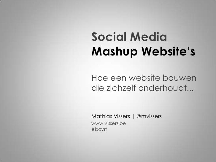 Social MediaMashup Website'sHoe een website bouwendie zichzelf onderhoudt...Mathias Vissers | @mvisserswww.vissers.be#bcvrt