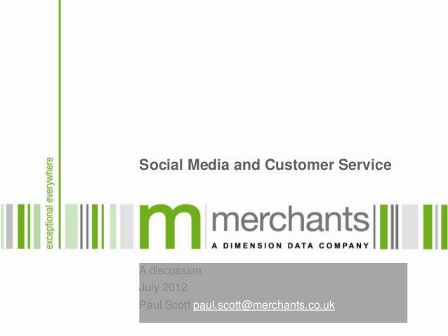 Social Media and Customer ServiceA discussionJuly 2012Paul Scott paul.scott@merchants.co.uk