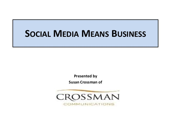 SOCIAL MEDIA MEANS BUSINESS           Presented by         Susan Crossman of