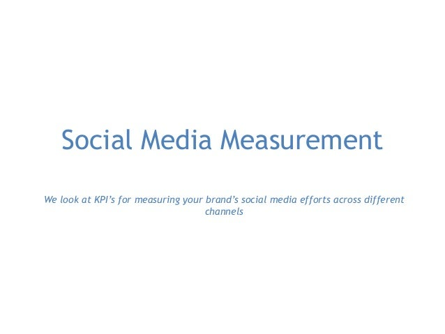 Social Media Measurement We look at KPI's for measuring your brand's social media efforts across different channels