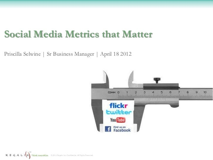 Social Media Metrics that MatterPriscilla Selwine | Sr Business Manager | April 18 2012                    © 2012 Regalix ...